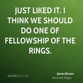 James Brown - just liked it. I think we should do one of Fellowship of the Rings.