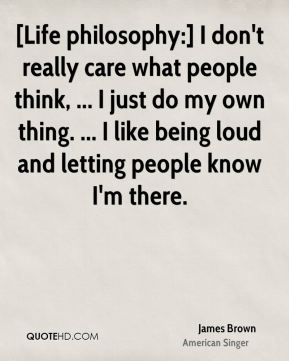 [Life philosophy:] I don't really care what people think, ... I just do my own thing. ... I like being loud and letting people know I'm there.