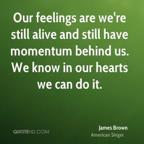 James Brown - Our feelings are we're still alive and still have momentum behind us. We know in our hearts we can do it.