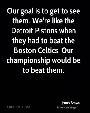 Our goal is to get to see them. We're like the Detroit Pistons when they had to beat the Boston Celtics. Our championship would be to beat them.