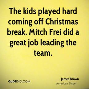 James Brown - The kids played hard coming off Christmas break. Mitch Frei did a great job leading the team.