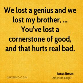 James Brown - We lost a genius and we lost my brother, ... You've lost a cornerstone of good, and that hurts real bad.