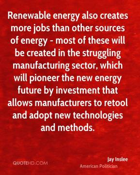 Jay Inslee - Renewable energy also creates more jobs than other sources of energy - most of these will be created in the struggling manufacturing sector, which will pioneer the new energy future by investment that allows manufacturers to retool and adopt new technologies and methods.