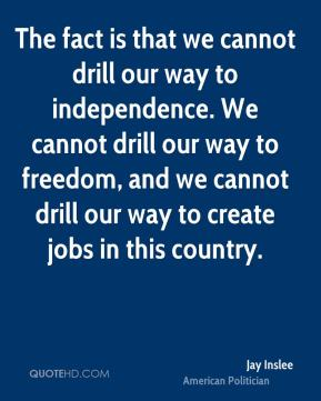 The fact is that we cannot drill our way to independence. We cannot drill our way to freedom, and we cannot drill our way to create jobs in this country.