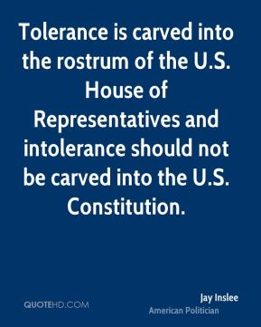 Jay Inslee - Tolerance is carved into the rostrum of the U.S. House of Representatives and intolerance should not be carved into the U.S. Constitution.