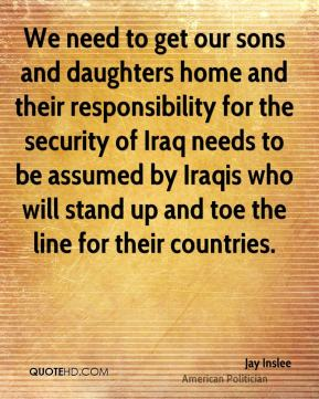 We need to get our sons and daughters home and their responsibility for the security of Iraq needs to be assumed by Iraqis who will stand up and toe the line for their countries.