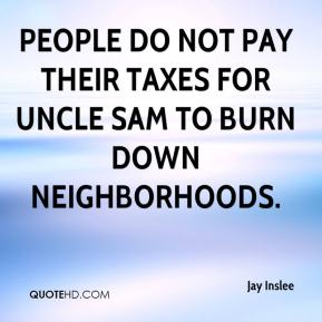 Jay Inslee  - People do not pay their taxes for Uncle Sam to burn down neighborhoods.