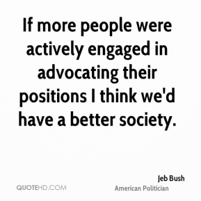 Jeb Bush - If more people were actively engaged in advocating their positions I think we'd have a better society.