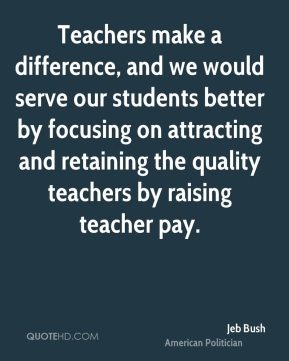 Jeb Bush - Teachers make a difference, and we would serve our students better by focusing on attracting and retaining the quality teachers by raising teacher pay.