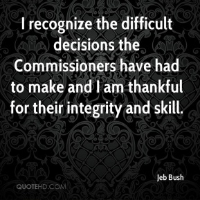 Jeb Bush  - I recognize the difficult decisions the Commissioners have had to make and I am thankful for their integrity and skill.