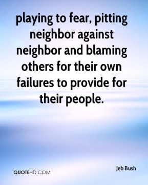 playing to fear, pitting neighbor against neighbor and blaming others for their own failures to provide for their people.