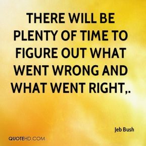 There will be plenty of time to figure out what went wrong and what went right.