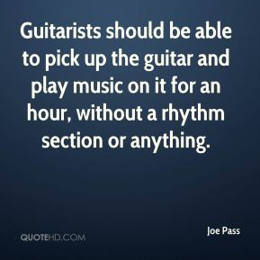 Joe Pass  - Guitarists should be able to pick up the guitar and play music on it for an hour, without a rhythm section or anything.