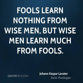 Fools learn nothing from wise men, but wise men learn much from fools.