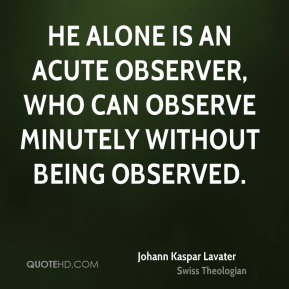 He alone is an acute observer, who can observe minutely without being observed.