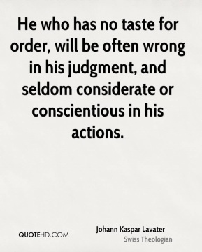 He who has no taste for order, will be often wrong in his judgment, and seldom considerate or conscientious in his actions.