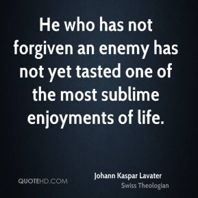 He who has not forgiven an enemy has not yet tasted one of the most sublime enjoyments of life.
