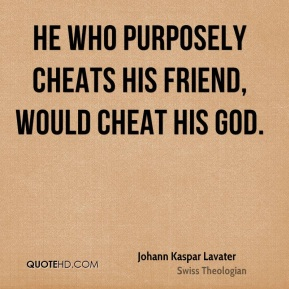 He who purposely cheats his friend, would cheat his God.