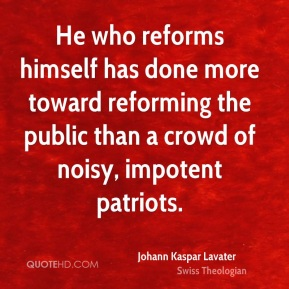 Johann Kaspar Lavater  - He who reforms himself has done more toward reforming the public than a crowd of noisy, impotent patriots.