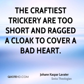 The craftiest trickery are too short and ragged a cloak to cover a bad heart.
