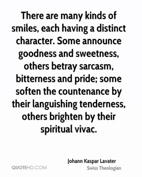 There are many kinds of smiles, each having a distinct character. Some announce goodness and sweetness, others betray sarcasm, bitterness and pride; some soften the countenance by their languishing tenderness, others brighten by their spiritual vivac.