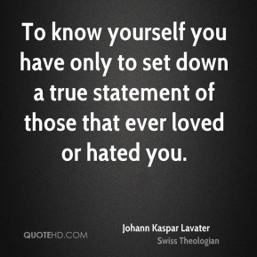 To know yourself you have only to set down a true statement of those that ever loved or hated you.