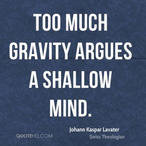 Too much gravity argues a shallow mind.
