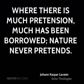 Johann Kaspar Lavater  - Where there is much pretension, much has been borrowed; nature never pretends.