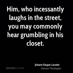 Johann Kaspar Lavater - Him, who incessantly laughs in the street, you may commonly hear grumbling in his closet.