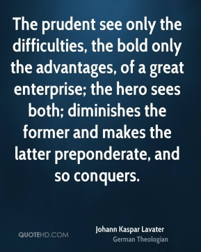 The prudent see only the difficulties, the bold only the advantages, of a great enterprise; the hero sees both; diminishes the former and makes the latter preponderate, and so conquers.