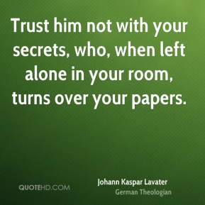Trust him not with your secrets, who, when left alone in your room, turns over your papers.