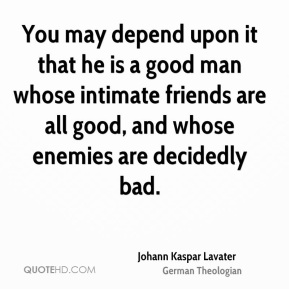 Johann Kaspar Lavater - You may depend upon it that he is a good man whose intimate friends are all good, and whose enemies are decidedly bad.