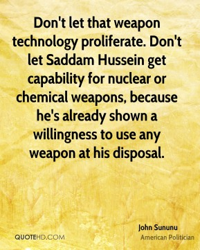 John Sununu - Don't let that weapon technology proliferate. Don't let Saddam Hussein get capability for nuclear or chemical weapons, because he's already shown a willingness to use any weapon at his disposal.
