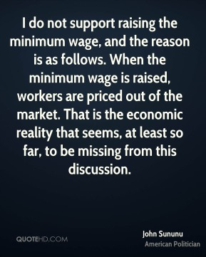 John Sununu - I do not support raising the minimum wage, and the reason is as follows. When the minimum wage is raised, workers are priced out of the market. That is the economic reality that seems, at least so far, to be missing from this discussion.