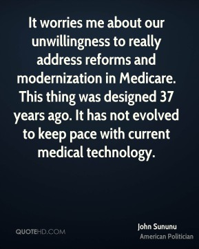 John Sununu - It worries me about our unwillingness to really address reforms and modernization in Medicare. This thing was designed 37 years ago. It has not evolved to keep pace with current medical technology.