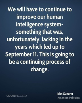 John Sununu - We will have to continue to improve our human intelligence system-something that was, unfortunately, lacking in the years which led up to September 11. This is going to be a continuing process of change.