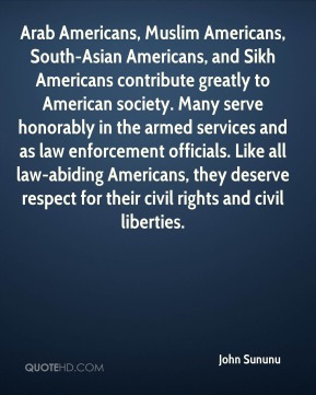 Arab Americans, Muslim Americans, South-Asian Americans, and Sikh Americans contribute greatly to American society. Many serve honorably in the armed services and as law enforcement officials. Like all law-abiding Americans, they deserve respect for their civil rights and civil liberties.