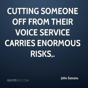 John Sununu  - Cutting someone off from their voice service carries enormous risks.