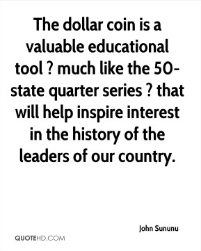 The dollar coin is a valuable educational tool ? much like the 50-state quarter series ? that will help inspire interest in the history of the leaders of our country.