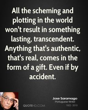 Jose Saramago  - All the scheming and plotting in the world won't result in something lasting, transcendent. Anything that's authentic, that's real, comes in the form of a gift. Even if by accident.
