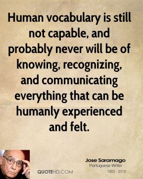 Jose Saramago  - Human vocabulary is still not capable, and probably never will be of knowing, recognizing, and communicating everything that can be humanly experienced and felt.