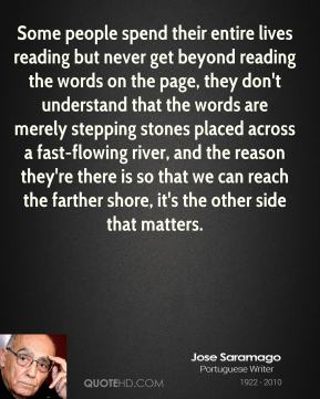 Some people spend their entire lives reading but never get beyond reading the words on the page, they don't understand that the words are merely stepping stones placed across a fast-flowing river, and the reason they're there is so that we can reach the farther shore, it's the other side that matters.