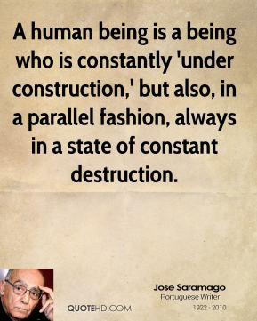 Jose Saramago - A human being is a being who is constantly 'under construction,' but also, in a parallel fashion, always in a state of constant destruction.