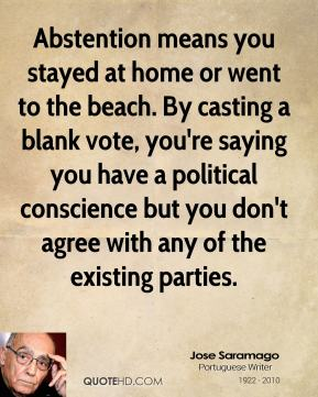 Jose Saramago - Abstention means you stayed at home or went to the beach. By casting a blank vote, you're saying you have a political conscience but you don't agree with any of the existing parties.