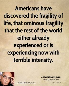Jose Saramago - Americans have discovered the fragility of life, that ominous fragility that the rest of the world either already experienced or is experiencing now with terrible intensity.