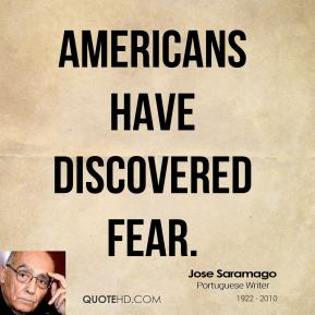 Jose Saramago - Americans have discovered fear.