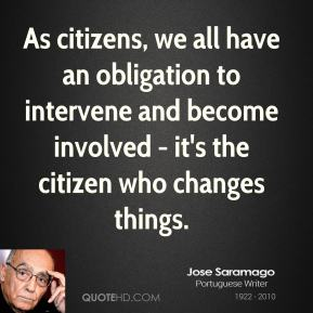 Jose Saramago - As citizens, we all have an obligation to intervene and become involved - it's the citizen who changes things.