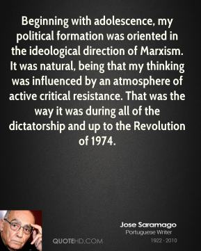 Jose Saramago - Beginning with adolescence, my political formation was oriented in the ideological direction of Marxism. It was natural, being that my thinking was influenced by an atmosphere of active critical resistance. That was the way it was during all of the dictatorship and up to the Revolution of 1974.