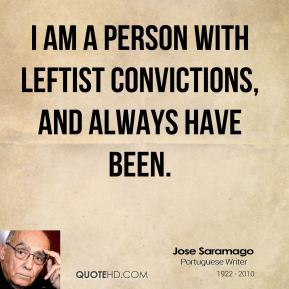 Jose Saramago - I am a person with leftist convictions, and always have been.