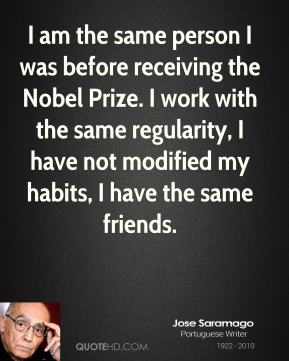 Jose Saramago - I am the same person I was before receiving the Nobel Prize. I work with the same regularity, I have not modified my habits, I have the same friends.